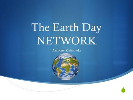  The Earth Day NETWORK Anthony Kalinovski. WHO ARE THEY? (EDN) Earth Day Network  The Earth Day Network works along over 22,000 alliances over 192 countries.