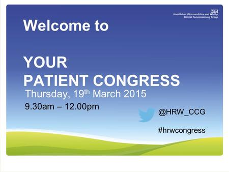 Welcome to YOUR PATIENT CONGRESS Thursday, 19 th March 2015 9.30am – #hrwcongress.