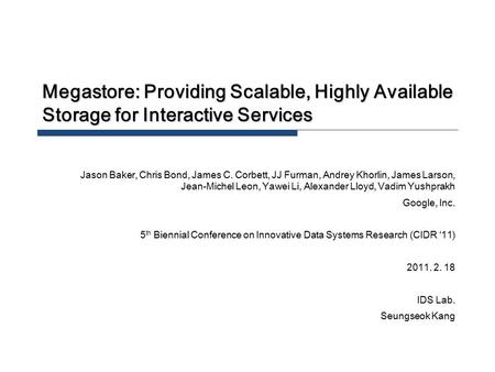 Megastore: Providing Scalable, Highly Available Storage for Interactive Services Jason Baker, Chris Bond, James C. Corbett, JJ Furman, Andrey Khorlin,