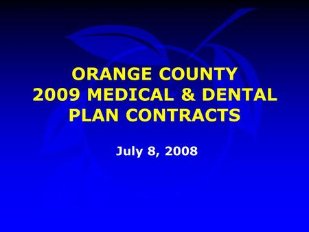 July 8, 2008 ORANGE COUNTY 2009 MEDICAL & DENTAL PLAN CONTRACTS.