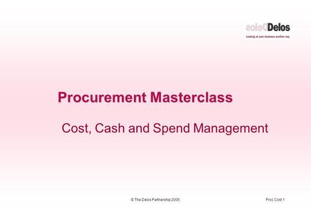 Proc Cost 1© The Delos Partnership 2005 Procurement Masterclass Cost, Cash and Spend Management.