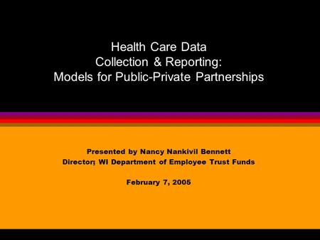 Presented by Nancy Nankivil Bennett Director; WI Department of Employee Trust Funds February 7, 2005 Health Care Data Collection & Reporting: Models for.