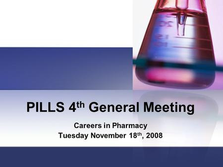 PILLS 4 th General Meeting Careers in Pharmacy Tuesday November 18 th, 2008.