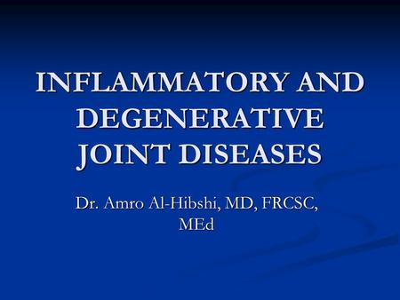 INFLAMMATORY AND DEGENERATIVE JOINT DISEASES Dr. Amro Al-Hibshi, MD, FRCSC, MEd.