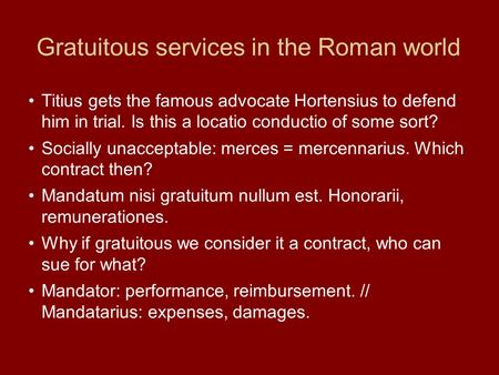 Gratuitous services in the Roman world Titius gets the famous advocate Hortensius to defend him in trial. Is this a locatio conductio of some sort? Socially.
