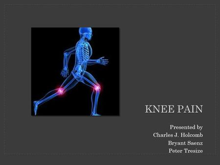 KNEE PAIN Presented by Charles J. Holcomb Bryant Saenz Peter Tresize.