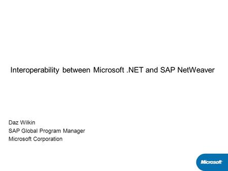 Interoperability between Microsoft.NET and SAP NetWeaver Daz Wilkin SAP Global Program Manager Microsoft Corporation.