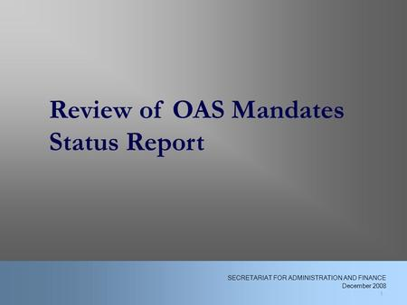 1 Review of OAS Mandates Status Report 1 SECRETARIAT FOR ADMINISTRATION AND FINANCE December 2008.
