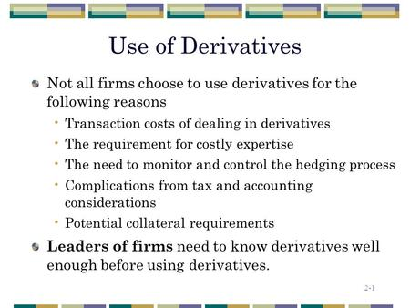 2-1 Use of Derivatives Not all firms choose to use derivatives for the following reasons Transaction costs of dealing in derivatives The requirement for.
