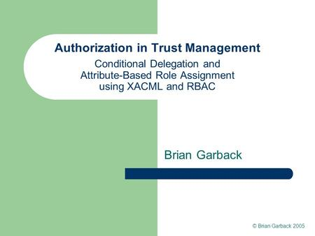 Authorization in Trust Management Conditional Delegation and Attribute-Based Role Assignment using XACML and RBAC Brian Garback © Brian Garback 2005.