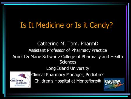 Is It Medicine or Is it Candy? Catherine M. Tom, PharmD Assistant Professor of Pharmacy Practice Arnold & Marie Schwartz College of Pharmacy and Health.
