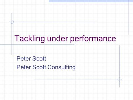 Tackling under performance Peter Scott Peter Scott Consulting.