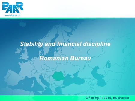 Stability and financial discipline Romanian Bureau 3 rd of April 2014, Bucharest.