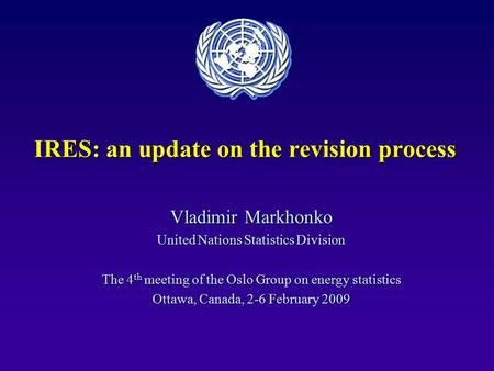 IRES: an update on the revision process Vladimir Markhonko United Nations Statistics Division The 4 th meeting of the Oslo Group on energy statistics Ottawa,