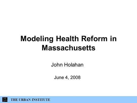 Modeling Health Reform in Massachusetts John Holahan June 4, 2008 THE URBAN INSTITUTE.