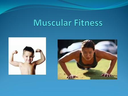 Objectives What is the difference between muscular strength and muscular endurance? What benefits are associated with good muscle fitness? What are myths.