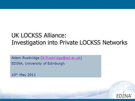 UK LOCKSS Alliance: Investigation into Private LOCKSS Networks Adam Rusbridge EDINA, University of Edinburgh.
