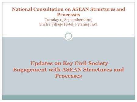 National Consultation on ASEAN Structures and Processes Tuesday 15 September 2009 Shah's Village Hotel, Petaling Jaya Updates on Key Civil Society Engagement.