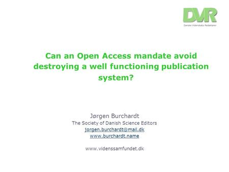 Can an Open Access mandate avoid destroying a well functioning publication system? Jørgen Burchardt The Society of Danish Science Editors