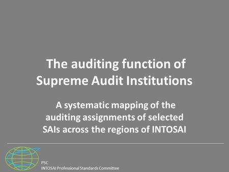 PSC INTOSAI Professional Standards Committee The auditing function of Supreme Audit Institutions A systematic mapping of the auditing assignments of selected.