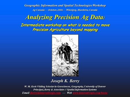 Analyzing Precision Ag Data : Intermediate workshop on what is needed to move Precision Agriculture beyond mapping Joseph K. Berry W. M. Keck Visiting.