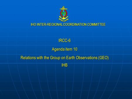 IHO INTER-REGIONAL COORDINATION COMMITTEE IRCC-6 Agenda item 10 Relations with the Group on Earth Observations (GEO) IHB.