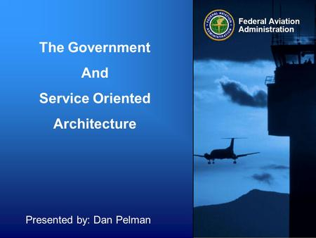 The Government And Service Oriented Architecture Presented by: Dan Pelman.