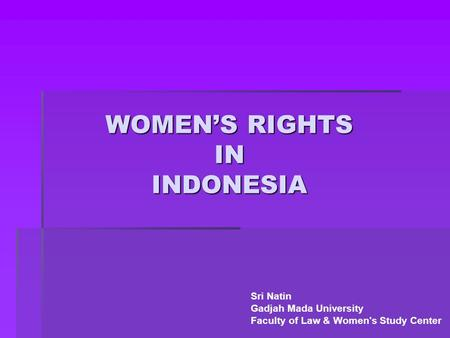 WOMEN'S RIGHTS IN INDONESIA Sri Natin Gadjah Mada University Faculty of Law & Women's Study Center.