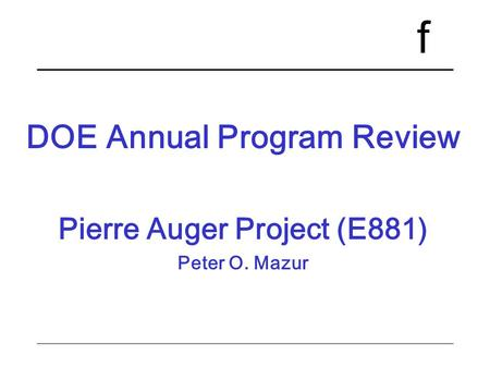 F DOE Annual Program Review Pierre Auger Project (E881) Peter O. Mazur.