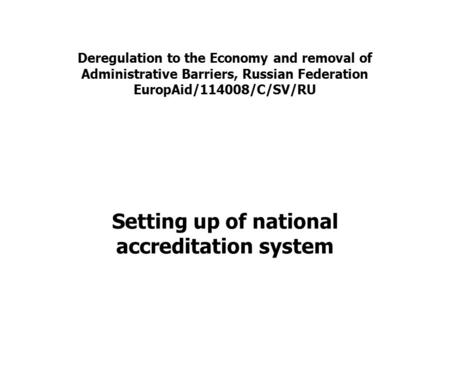 Deregulation to the Economy and removal of Administrative Barriers, Russian Federation EuropAid/114008/C/SV/RU Setting up of national accreditation system.