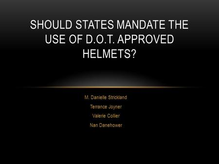 M. Danielle Strickland Terrance Joyner Valerie Collier Nan Danehower SHOULD STATES MANDATE THE USE OF D.O.T. APPROVED HELMETS?
