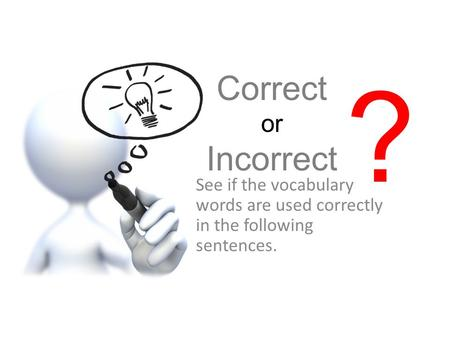 ? Correct or Incorrect See if the vocabulary words are used correctly in the following sentences.