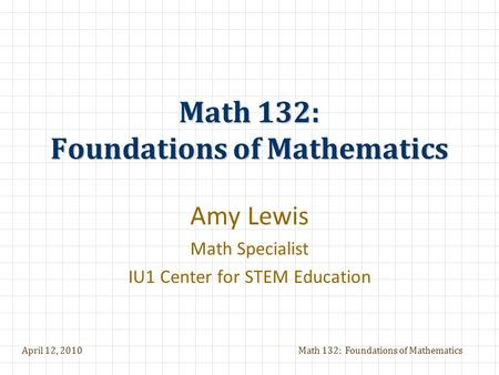 April 12, 2010Math 132: Foundations of Mathematics Amy Lewis Math Specialist IU1 Center for STEM Education.