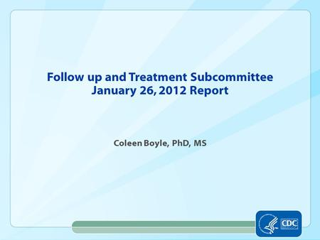 Follow up and Treatment Subcommittee January 26, 2012 Report Coleen Boyle, PhD, MS.