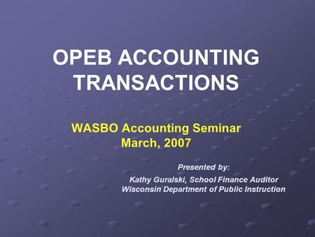 OPEB ACCOUNTING TRANSACTIONS WASBO Accounting Seminar March, 2007 Presented by: Kathy Guralski, School Finance Auditor Wisconsin Department of Public Instruction.