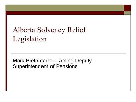 Alberta Solvency Relief Legislation Mark Prefontaine – Acting Deputy Superintendent of Pensions.