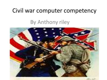 Civil war computer competency By Anthony riley Who were the leaders for the union? The union leaders Abraham Lincoln Ulysses S. grant George B. McClellan.