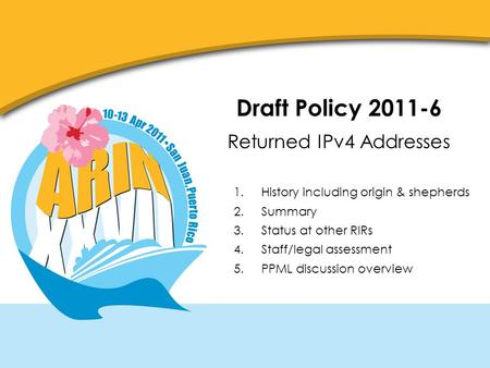 Draft Policy 2011-6 Returned IPv4 Addresses 1.History including origin & shepherds 2.Summary 3.Status at other RIRs 4.Staff/legal assessment 5.PPML discussion.