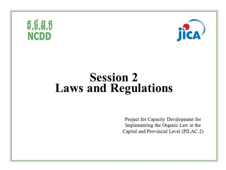 Session 2 Laws and Regulations Project for Capacity Development for Implementing the Organic Law at the Capital and Provincial Level (PILAC 2)