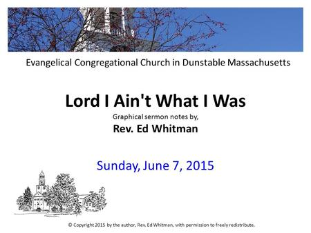 Lord I Ain't What I Was Graphical sermon notes by, Rev. Ed Whitman Sunday, June 7, 2015 Evangelical Congregational Church in Dunstable Massachusetts ©