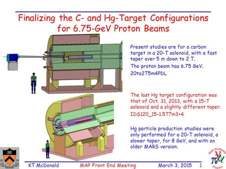 KT McDonald MAP Front End Meeting March 3, 2015 1 Finalizing the C- and Hg-Target Configurations for 6.75-GeV Proton Beams Present studies are for a carbon.