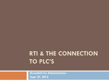 RTI & THE CONNECTION TO PLC'S Essentials for Administrators Sept. 27, 2012.