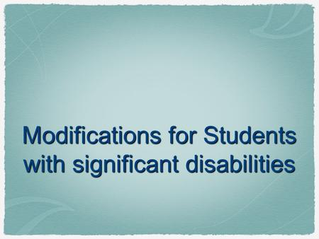Modifications for Students with significant disabilities.