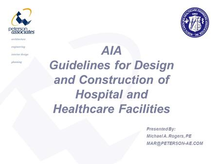 AIA Guidelines for Design and Construction of Hospital and Healthcare Facilities Presented By: Michael A. Rogers, PE