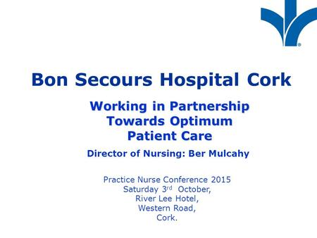 Bon Secours Hospital Cork Working in Partnership Towards Optimum Patient Care Director of Nursing: Ber Mulcahy Practice Nurse Conference 2015 Saturday.