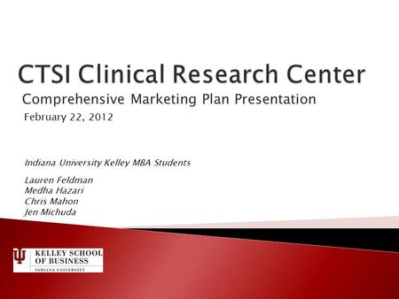 Comprehensive Marketing Plan Presentation February 22, 2012 Indiana University Kelley MBA Students Lauren Feldman Medha Hazari Chris Mahon Jen Michuda.