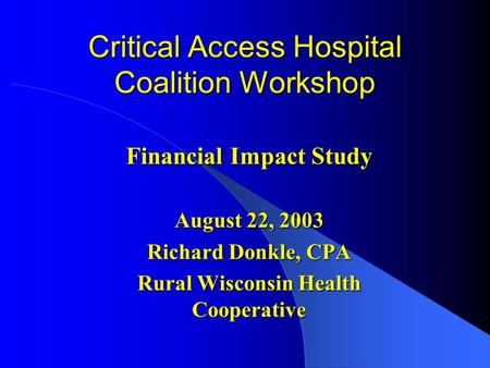 Critical Access Hospital Coalition Workshop Financial Impact Study August 22, 2003 Richard Donkle, CPA Rural Wisconsin Health Cooperative.