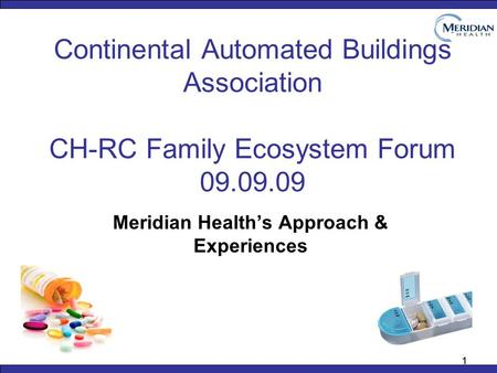 11 Continental Automated Buildings Association CH-RC Family Ecosystem Forum 09.09.09 Meridian Health's Approach & Experiences.
