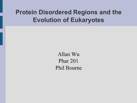 Protein Disordered Regions and the Evolution of Eukaryotes Allan Wu Phar 201 Phil Bourne.