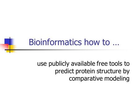 Bioinformatics how to … use publicly available free tools to predict protein structure by comparative modeling.